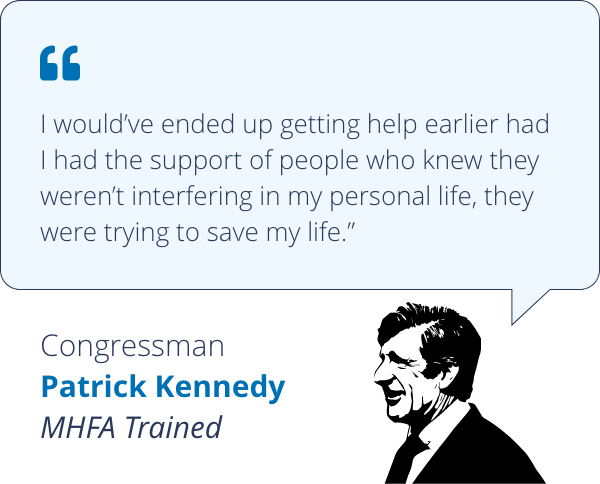 I would've ended up getting help earlier had I had the support of people who knew they weren't interfering in my personal life, they were trying to save my life - Congressman Patrick Kennedy